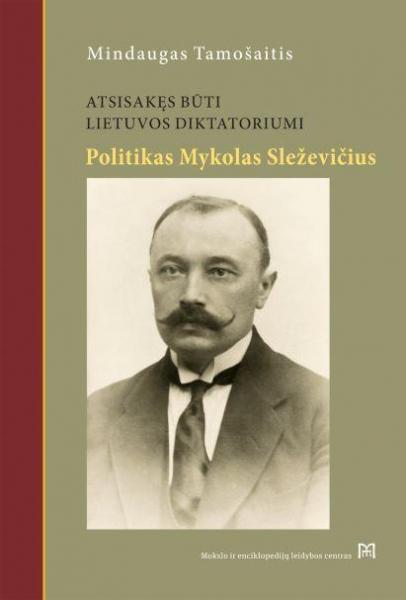 Atsisakęs būti Lietuvos diktatoriumi. Mykolo Sleževičiaus politinė biografija